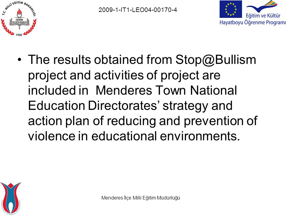 Menderes İlçe Milli Eğitim Müdürlüğü 2009-1-IT1-LEO04-00170-4 The results obtained from Stop@Bullism project and activities of project are included in Menderes Town National Education Directorates' strategy and action plan of reducing and prevention of violence in educational environments.