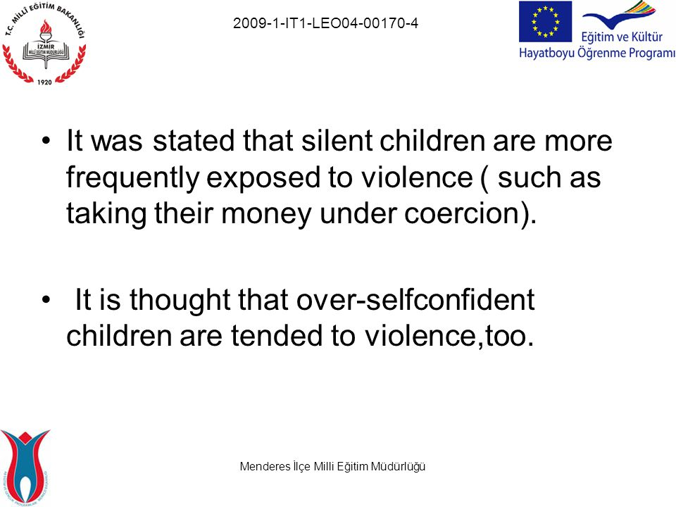 Menderes İlçe Milli Eğitim Müdürlüğü 2009-1-IT1-LEO04-00170-4 It was stated that silent children are more frequently exposed to violence ( such as taking their money under coercion).
