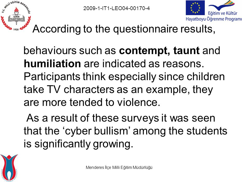 Menderes İlçe Milli Eğitim Müdürlüğü 2009-1-IT1-LEO04-00170-4 According to the questionnaire results, behaviours such as contempt, taunt and humiliation are indicated as reasons.