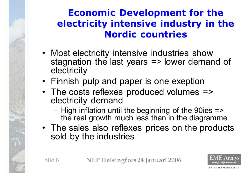 Bild 8 NEP Helsingfors 24 januari 2006 Economic Development for the electricity intensive industry in the Nordic countries Most electricity intensive industries show stagnation the last years => lower demand of electricity Finnish pulp and paper is one exeption The costs reflexes produced volumes => electricity demand –High inflation until the beginning of the 90ies => the real growth much less than in the diagramme The sales also reflexes prices on the products sold by the industries