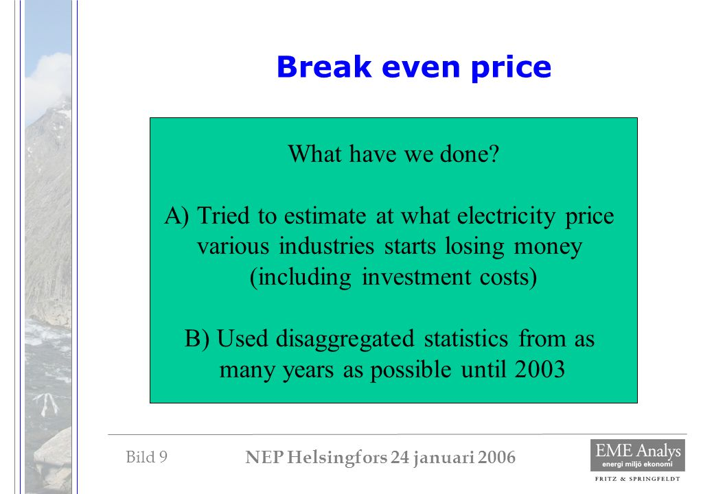 Bild 9 NEP Helsingfors 24 januari 2006 Break even price What have we done? A) Tried to estimate at what electricity price various industries starts lo