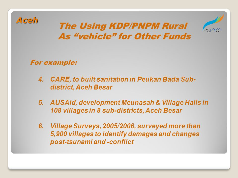 4.CARE, to built sanitation in Peukan Bada Sub- district, Aceh Besar 5.AUSAid, development Meunasah & Village Halls in 108 villages in 8 sub-districts