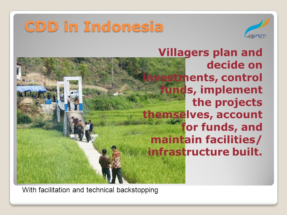 CDD in Indonesia Villagers plan and decide on investments, control funds, implement the projects themselves, account for funds, and maintain facilitie