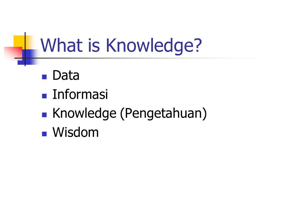 What is Knowledge? Data Informasi Knowledge (Pengetahuan) Wisdom