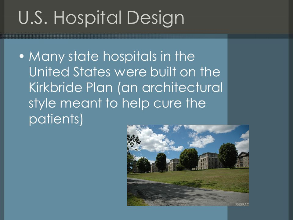 U.S. Hospital Design Many state hospitals in the United States were built on the Kirkbride Plan (an architectural style meant to help cure the patient