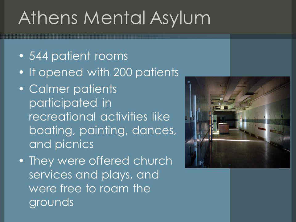 Athens Mental Asylum 544 patient rooms It opened with 200 patients Calmer patients participated in recreational activities like boating, painting, dances, and picnics They were offered church services and plays, and were free to roam the grounds