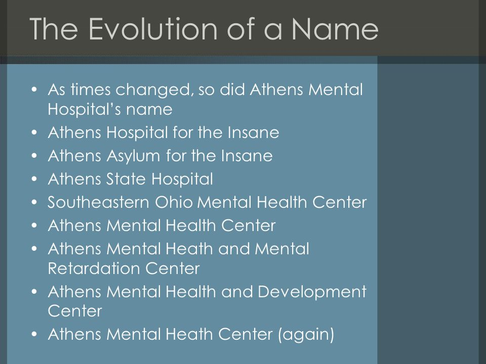 The Evolution of a Name As times changed, so did Athens Mental Hospital's name Athens Hospital for the Insane Athens Asylum for the Insane Athens State Hospital Southeastern Ohio Mental Health Center Athens Mental Health Center Athens Mental Heath and Mental Retardation Center Athens Mental Health and Development Center Athens Mental Heath Center (again)