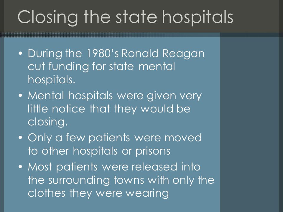 Closing the state hospitals During the 1980's Ronald Reagan cut funding for state mental hospitals. Mental hospitals were given very little notice tha