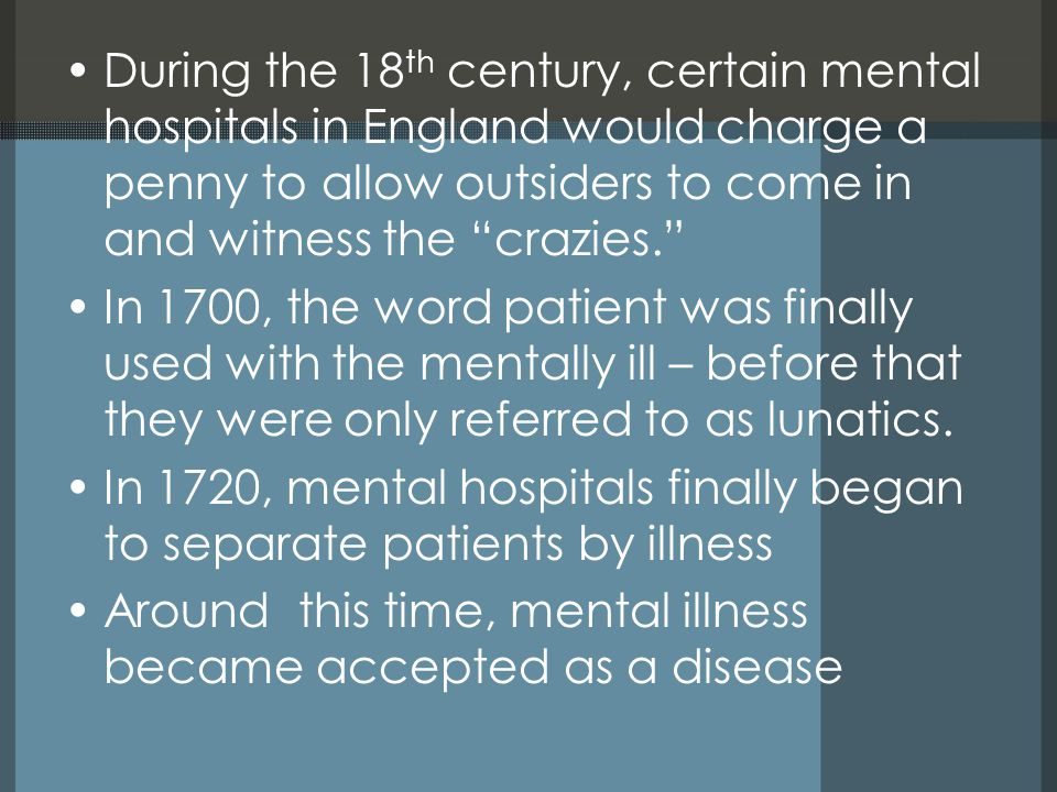 During the 18 th century, certain mental hospitals in England would charge a penny to allow outsiders to come in and witness the crazies. In 1700, the word patient was finally used with the mentally ill – before that they were only referred to as lunatics.