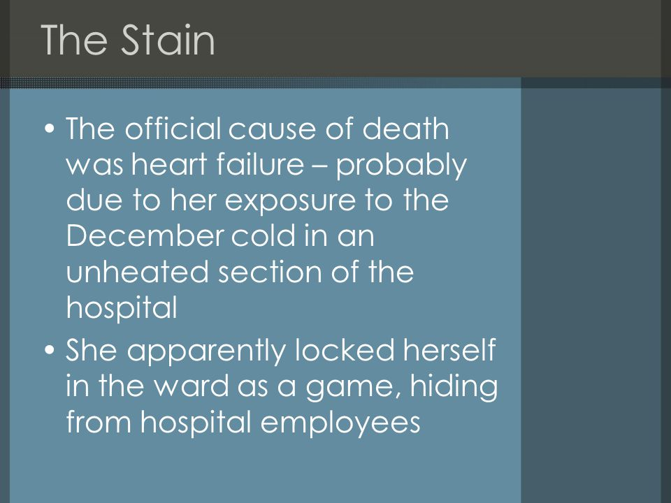 The Stain The official cause of death was heart failure – probably due to her exposure to the December cold in an unheated section of the hospital She apparently locked herself in the ward as a game, hiding from hospital employees