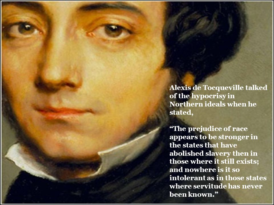 Alexis de Tocqueville talked of the hypocrisy in Northern ideals when he stated, The prejudice of race appears to be stronger in the states that have abolished slavery then in those where it still exists; and nowhere is it so intolerant as in those states where servitude has never been known.