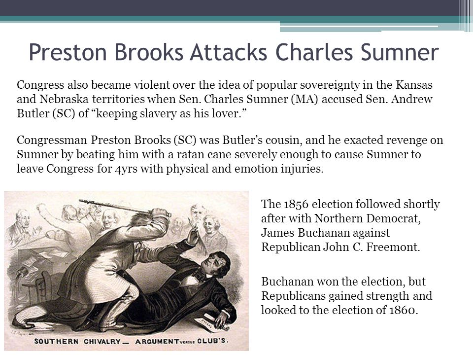 Preston Brooks Attacks Charles Sumner Congress also became violent over the idea of popular sovereignty in the Kansas and Nebraska territories when Sen.