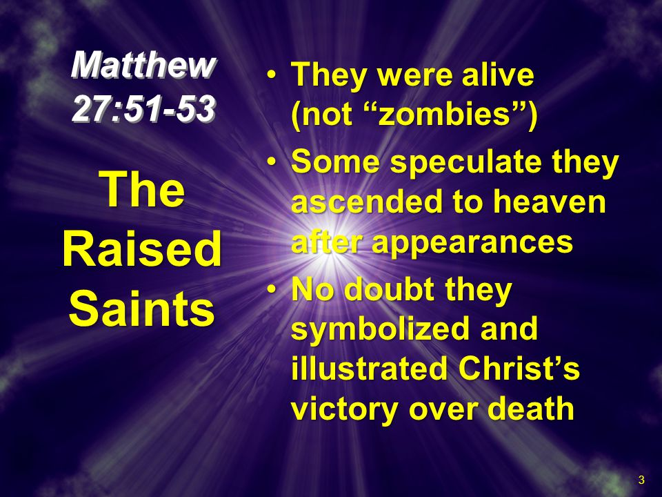Matthew 27:51-53 They were alive (not zombies )They were alive (not zombies ) Some speculate they ascended to heaven after appearancesSome speculate they ascended to heaven after appearances No doubt they symbolized and illustrated Christ's victory over deathNo doubt they symbolized and illustrated Christ's victory over death They were alive (not zombies )They were alive (not zombies ) Some speculate they ascended to heaven after appearancesSome speculate they ascended to heaven after appearances No doubt they symbolized and illustrated Christ's victory over deathNo doubt they symbolized and illustrated Christ's victory over death The Raised Saints 3