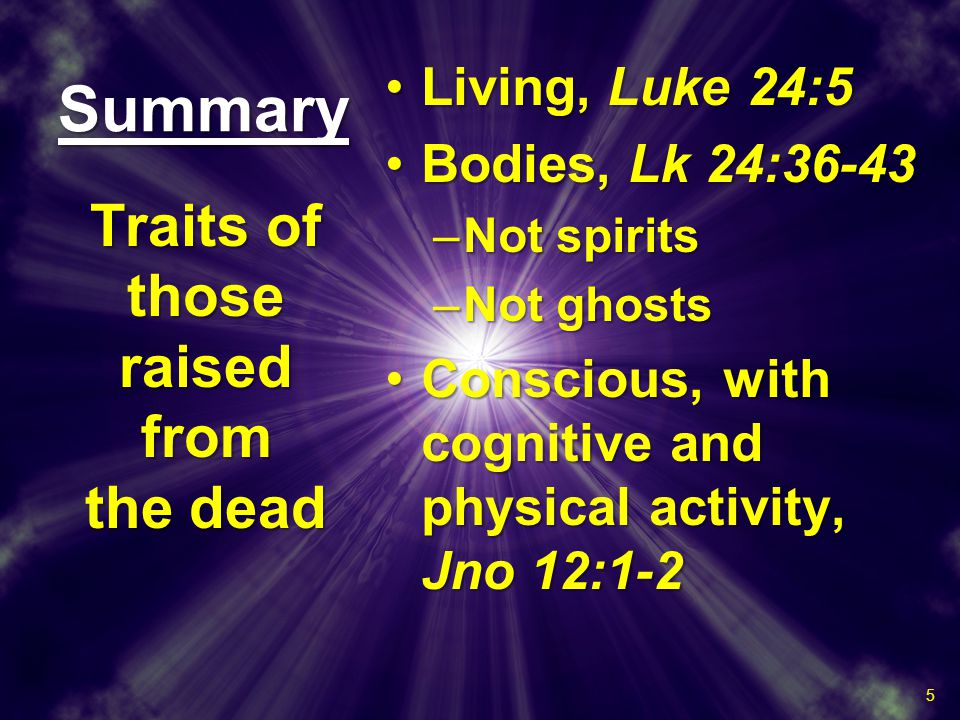 SummarySummary Living, Luke 24:5Living, Luke 24:5 Bodies, Lk 24:36-43Bodies, Lk 24:36-43 –Not spirits –Not ghosts Conscious, with cognitive and physical activity, Jno 12:1-2Conscious, with cognitive and physical activity, Jno 12:1-2 Living, Luke 24:5Living, Luke 24:5 Bodies, Lk 24:36-43Bodies, Lk 24:36-43 –Not spirits –Not ghosts Conscious, with cognitive and physical activity, Jno 12:1-2Conscious, with cognitive and physical activity, Jno 12:1-2 Traits of those raised from the dead 5