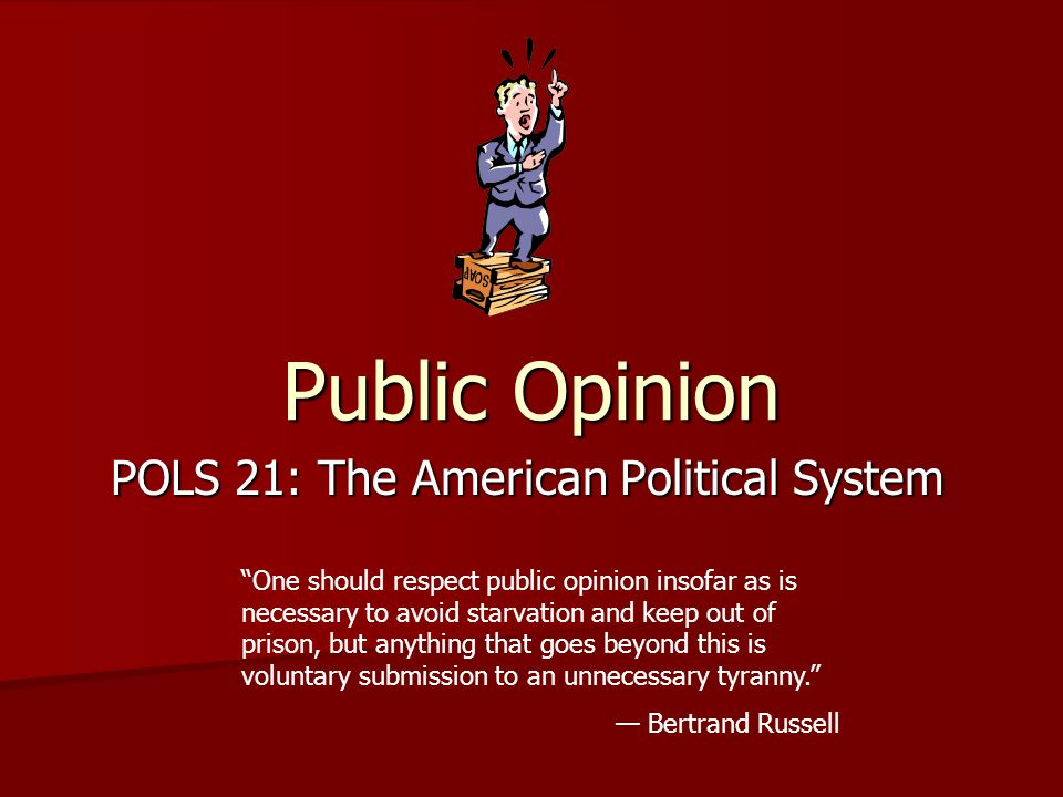 Public Opinion POLS 21: The American Political System One should respect public opinion insofar as is necessary to avoid starvation and keep out of prison, but anything that goes beyond this is voluntary submission to an unnecessary tyranny. — Bertrand Russell
