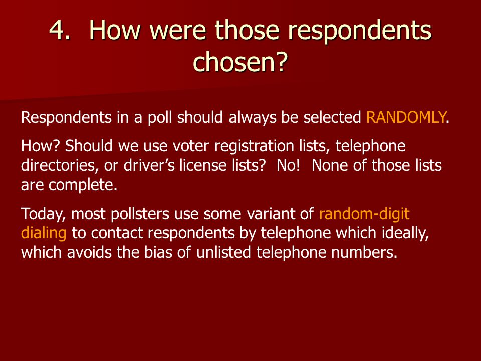 4. How were those respondents chosen. Respondents in a poll should always be selected RANDOMLY.