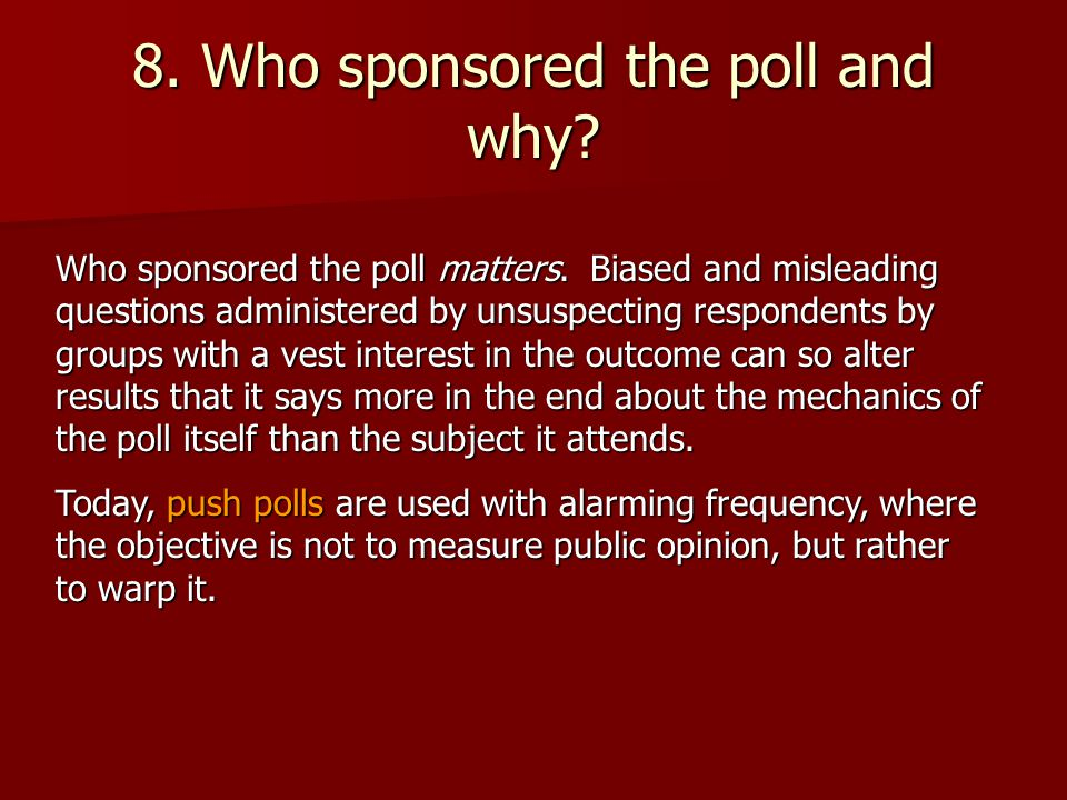 8. Who sponsored the poll and why. Who sponsored the poll matters.