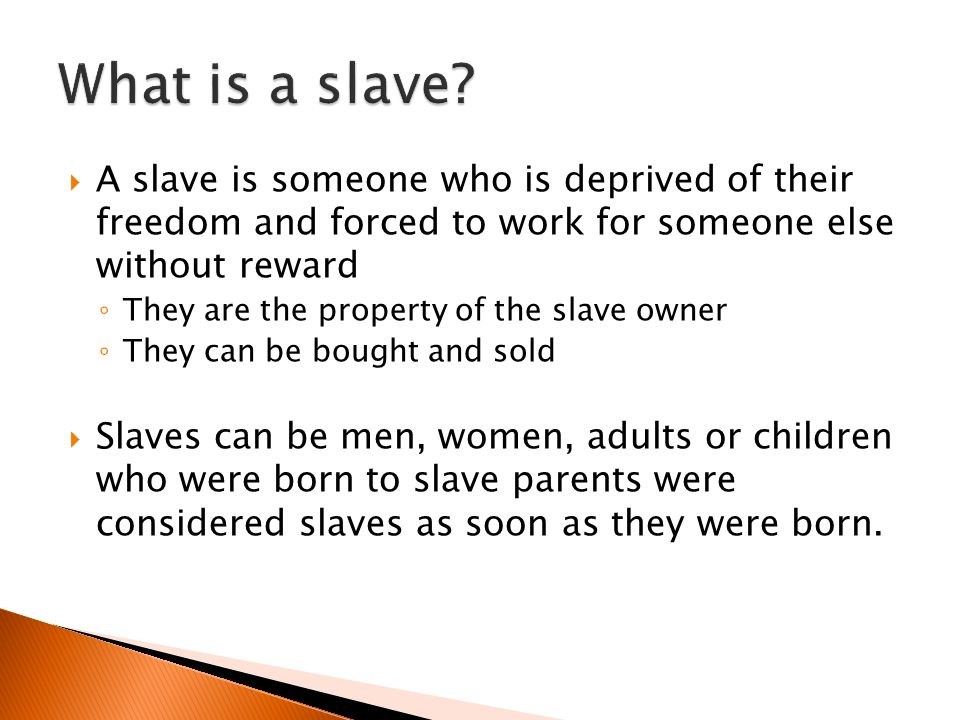  A slave is someone who is deprived of their freedom and forced to work for someone else without reward ◦ They are the property of the slave owner ◦