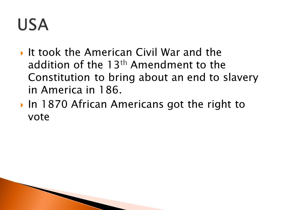  It took the American Civil War and the addition of the 13 th Amendment to the Constitution to bring about an end to slavery in America in 186.  In