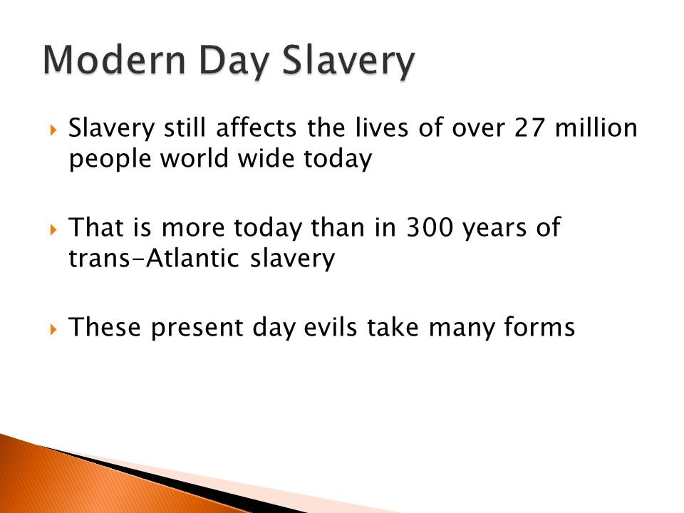  Slavery still affects the lives of over 27 million people world wide today  That is more today than in 300 years of trans-Atlantic slavery  These