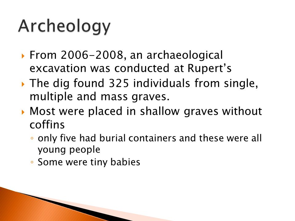  From 2006-2008, an archaeological excavation was conducted at Rupert's  The dig found 325 individuals from single, multiple and mass graves.  Most