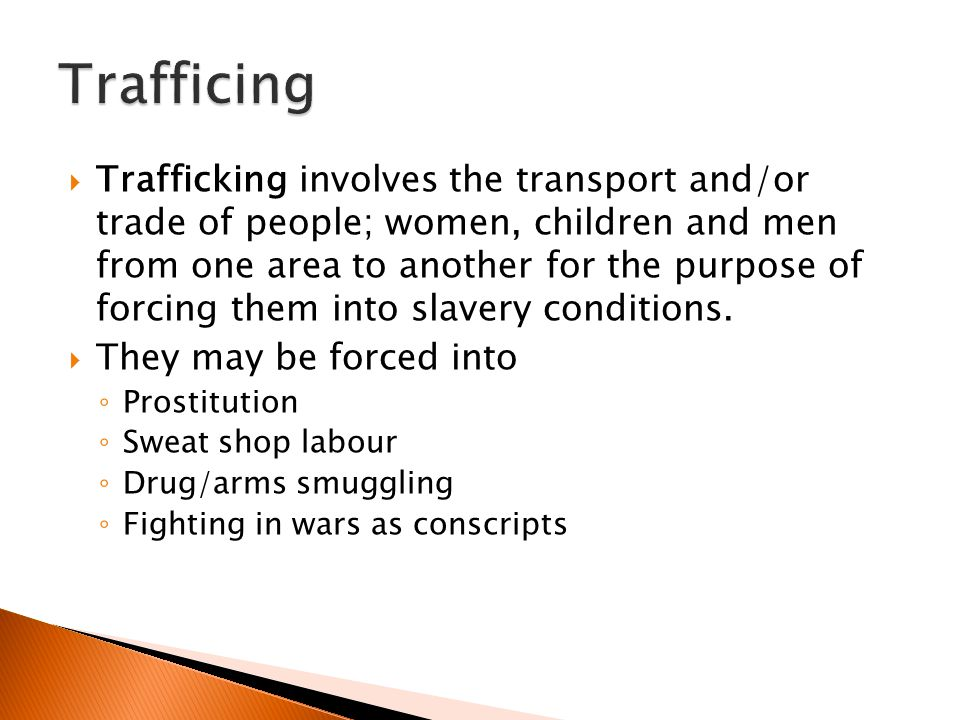 Trafficking involves the transport and/or trade of people; women, children and men from one area to another for the purpose of forcing them into sla