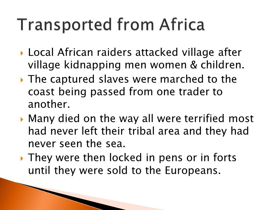  Local African raiders attacked village after village kidnapping men women & children.  The captured slaves were marched to the coast being passed f