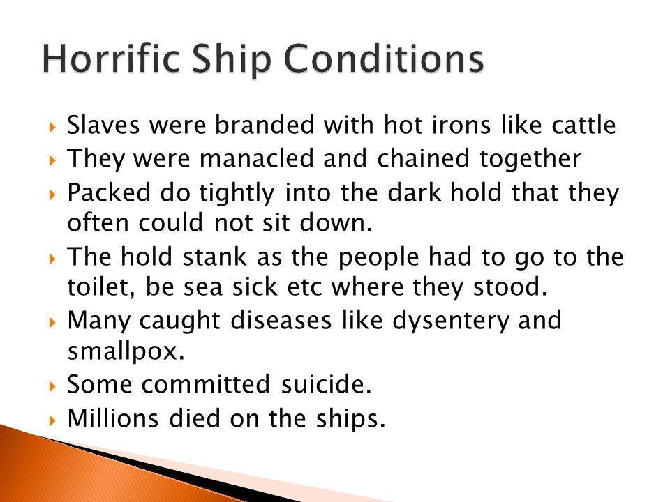  Slaves were branded with hot irons like cattle  They were manacled and chained together  Packed do tightly into the dark hold that they often coul