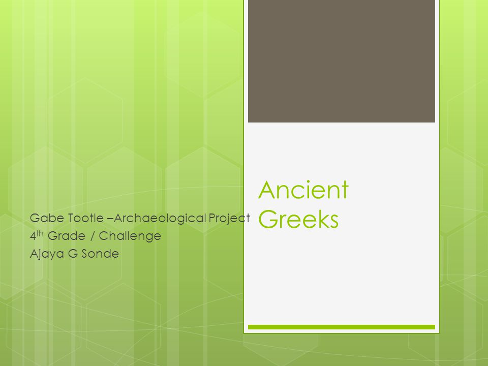 Ancient Greeks Gabe Tootle –Archaeological Project 4 th Grade / Challenge Ajaya G Sonde
