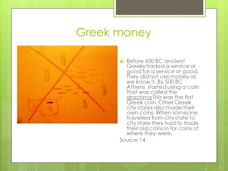 Greek money  Before 600 BC ancient Greeks traded a service or good for a service or good.