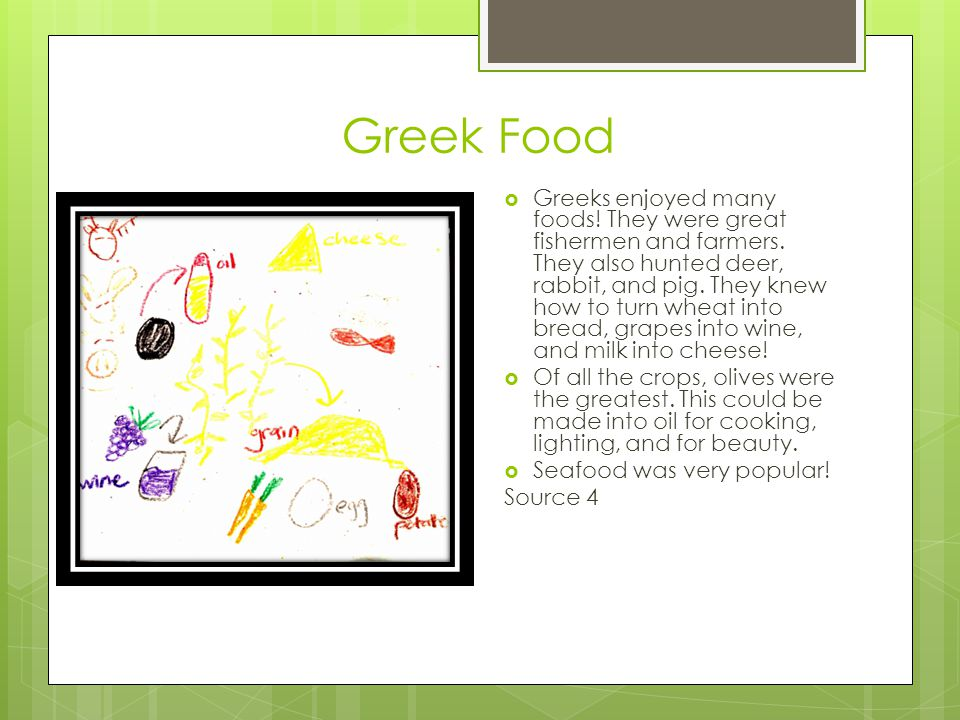 Greek Food  Greeks enjoyed many foods! They were great fishermen and farmers. They also hunted deer, rabbit, and pig. They knew how to turn wheat int