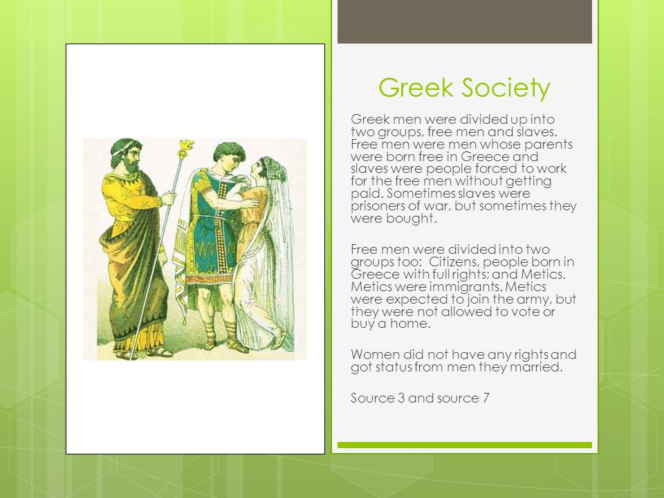 Greek Society Greek men were divided up into two groups, free men and slaves. Free men were men whose parents were born free in Greece and slaves were