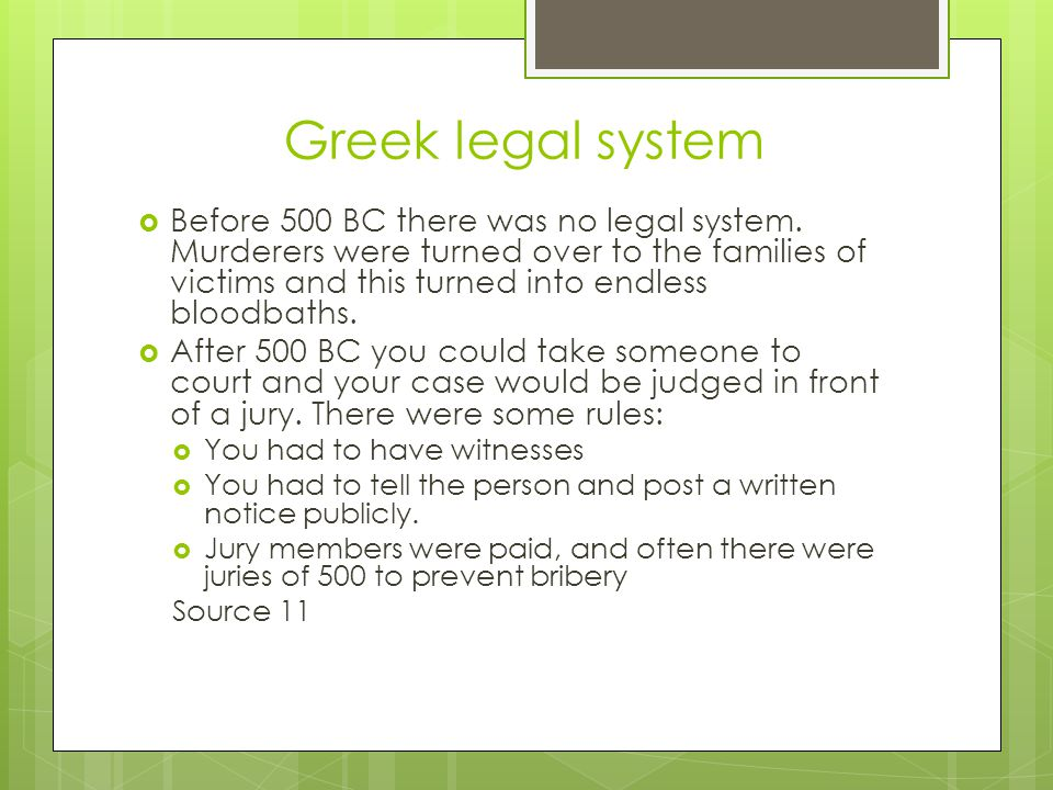 Greek legal system  Before 500 BC there was no legal system. Murderers were turned over to the families of victims and this turned into endless blood