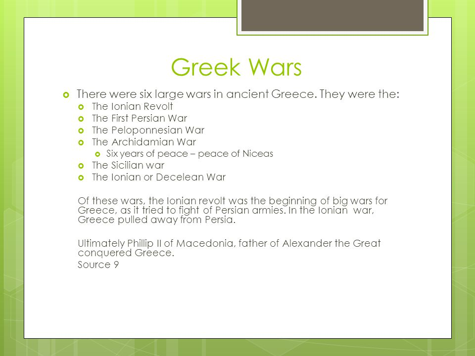 Greek Wars  There were six large wars in ancient Greece. They were the:  The Ionian Revolt  The First Persian War  The Peloponnesian War  The Arc