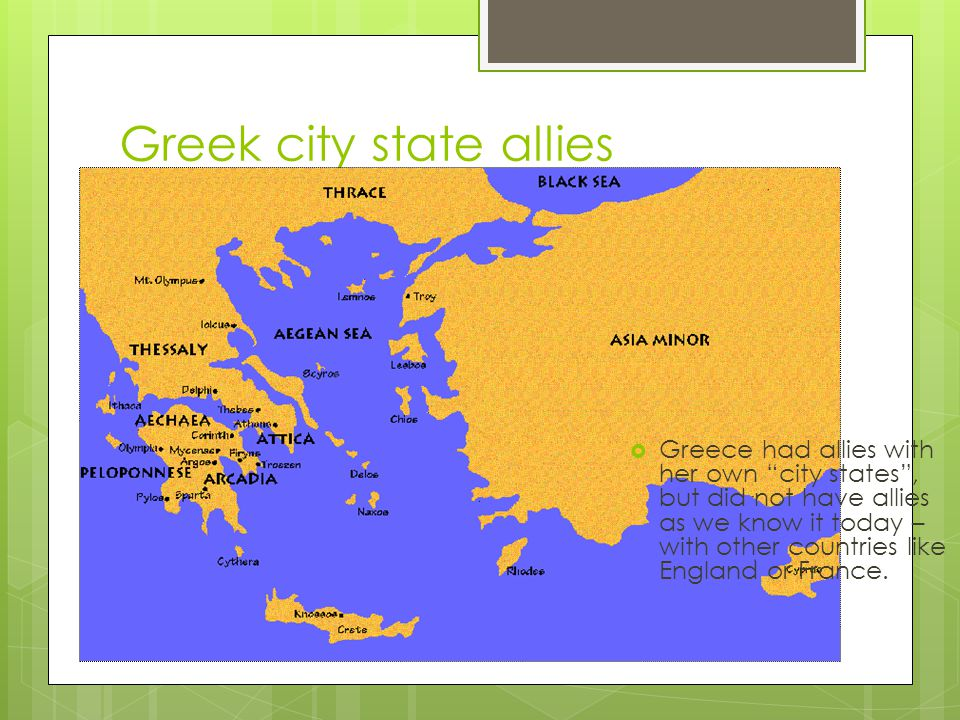 "Greek city state allies  Greece had allies with her own ""city states"", but did not have allies as we know it today – with other countries like Englan"