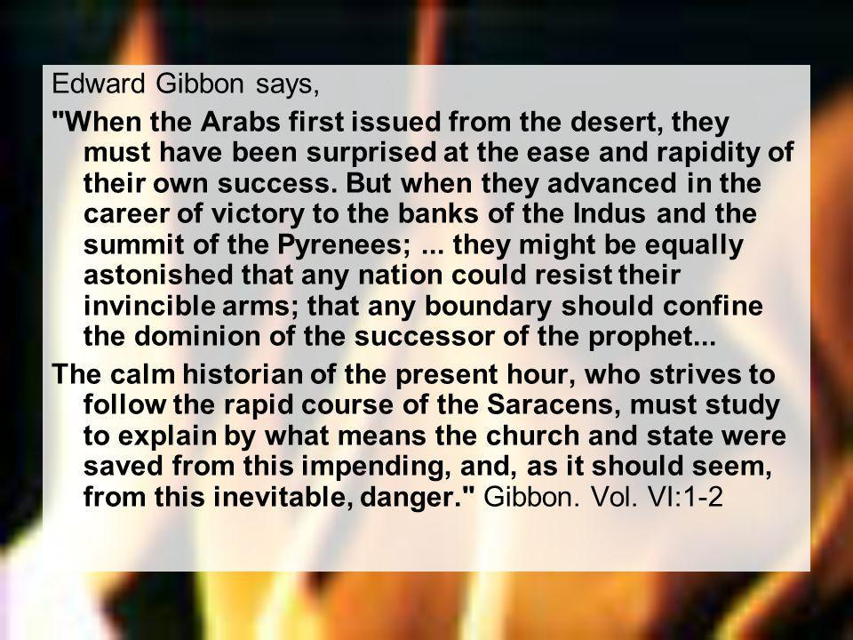 Edward Gibbon says, When the Arabs first issued from the desert, they must have been surprised at the ease and rapidity of their own success.