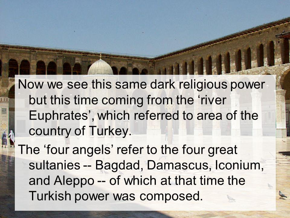 Now we see this same dark religious power but this time coming from the 'river Euphrates', which referred to area of the country of Turkey.