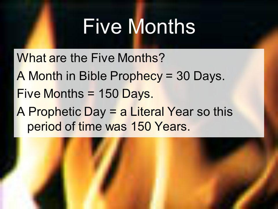 Five Months What are the Five Months. A Month in Bible Prophecy = 30 Days.