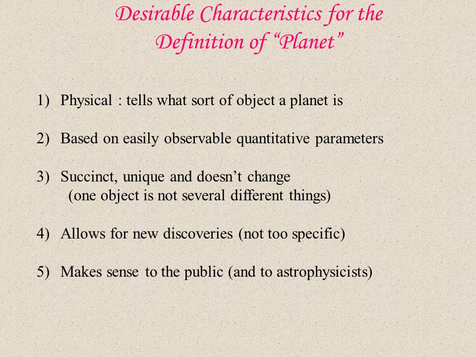"Desirable Characteristics for the Definition of ""Planet"" 1)Physical : tells what sort of object a planet is 2)Based on easily observable quantitative"