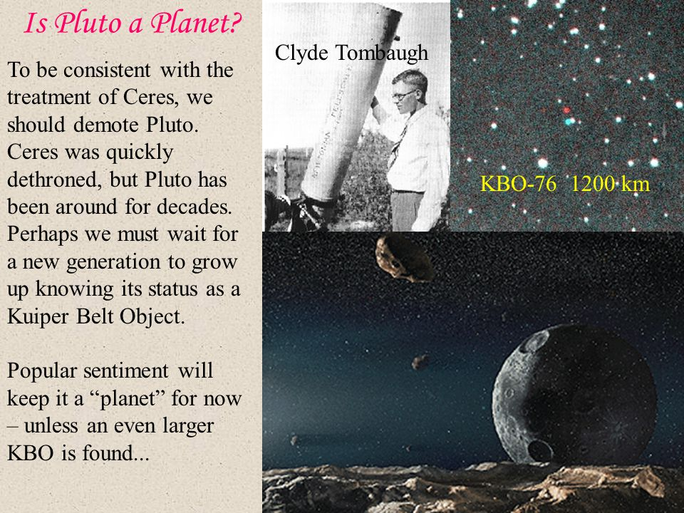 Is Pluto a Planet? Clyde Tombaugh KBO-76 1200 km To be consistent with the treatment of Ceres, we should demote Pluto. Ceres was quickly dethroned, bu