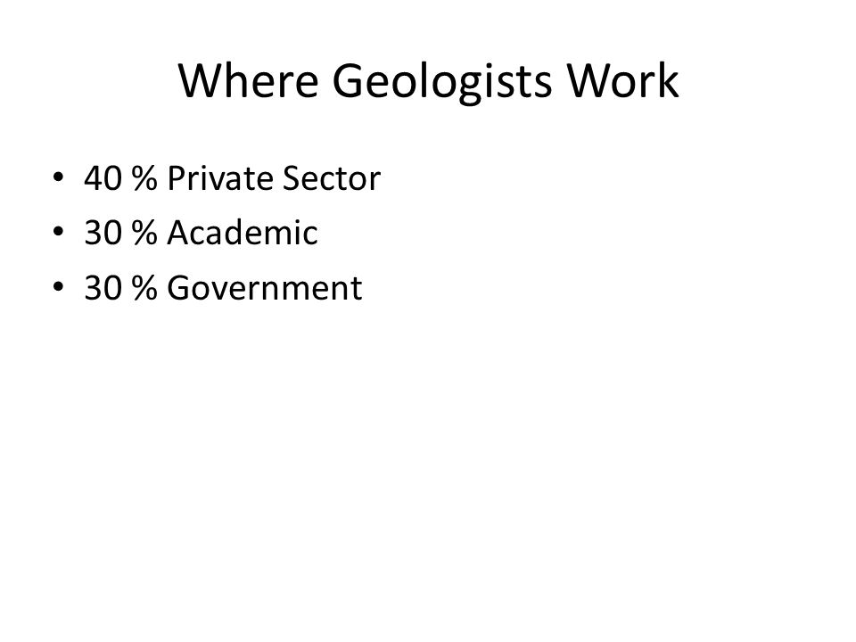 Where Geologists Work 40 % Private Sector 30 % Academic 30 % Government
