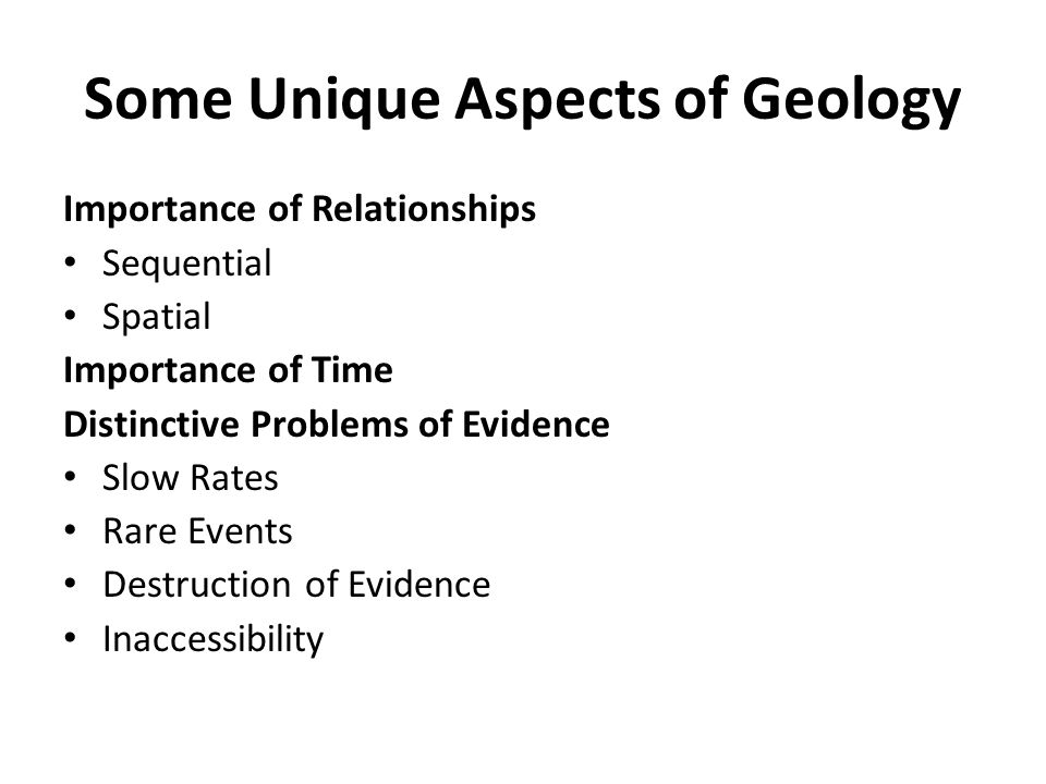 Some Unique Aspects of Geology Importance of Relationships Sequential Spatial Importance of Time Distinctive Problems of Evidence Slow Rates Rare Events Destruction of Evidence Inaccessibility