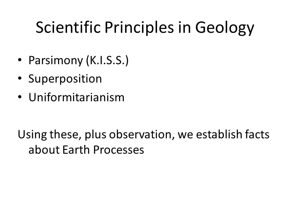 Scientific Principles in Geology Parsimony (K.I.S.S.) Superposition Uniformitarianism Using these, plus observation, we establish facts about Earth Pr
