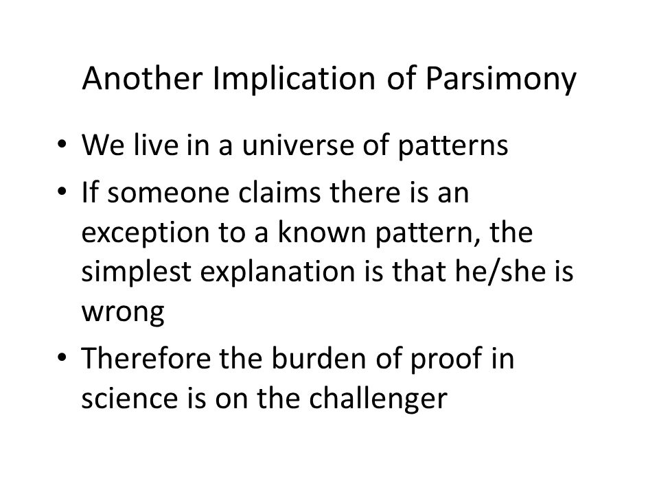 Another Implication of Parsimony We live in a universe of patterns If someone claims there is an exception to a known pattern, the simplest explanation is that he/she is wrong Therefore the burden of proof in science is on the challenger