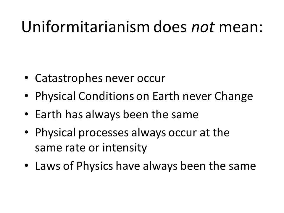 Uniformitarianism does not mean: Catastrophes never occur Physical Conditions on Earth never Change Earth has always been the same Physical processes