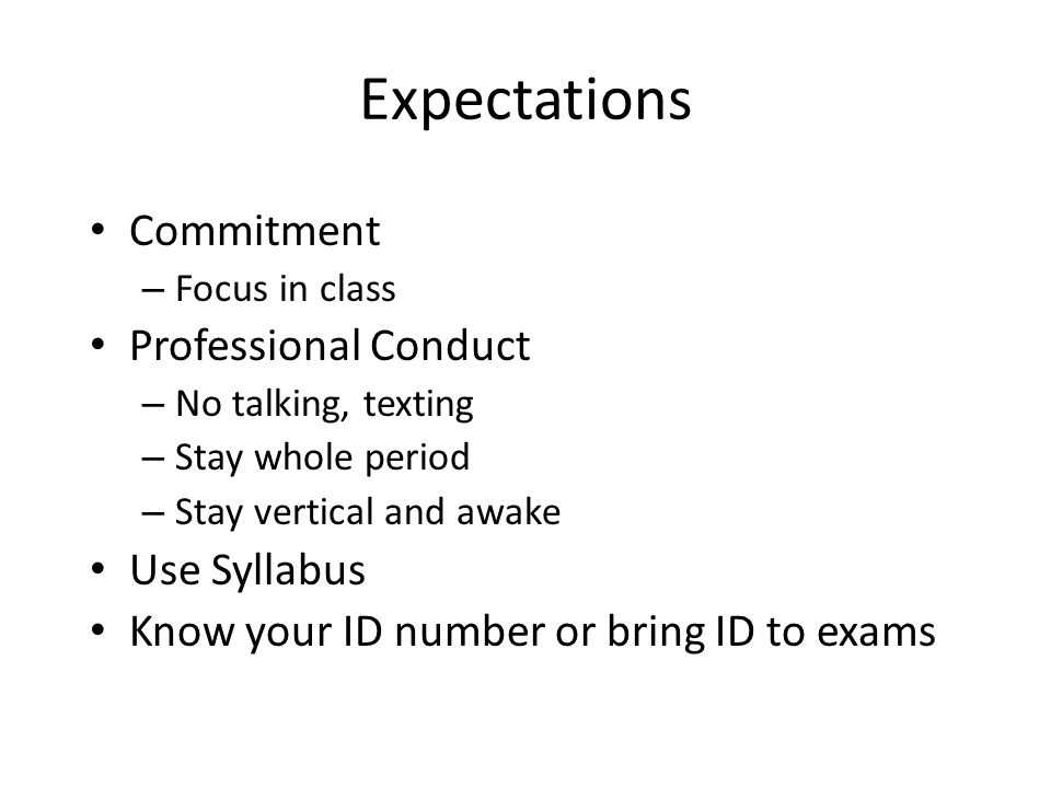 Expectations Commitment – Focus in class Professional Conduct – No talking, texting – Stay whole period – Stay vertical and awake Use Syllabus Know yo