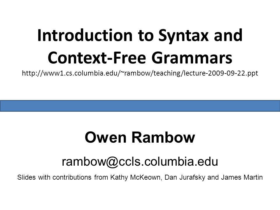 Introduction to Syntax and Context-Free Grammars http://www1.cs.columbia.edu/~rambow/teaching/lecture-2009-09-22.ppt Owen Rambow rambow@ccls.columbia.edu Slides with contributions from Kathy McKeown, Dan Jurafsky and James Martin
