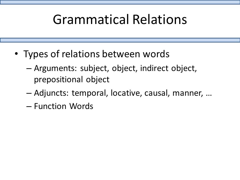 Grammatical Relations Types of relations between words – Arguments: subject, object, indirect object, prepositional object – Adjuncts: temporal, locative, causal, manner, … – Function Words