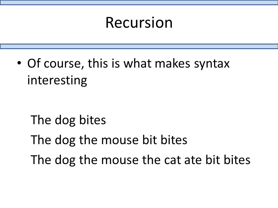 Recursion Of course, this is what makes syntax interesting The dog bites The dog the mouse bit bites The dog the mouse the cat ate bit bites