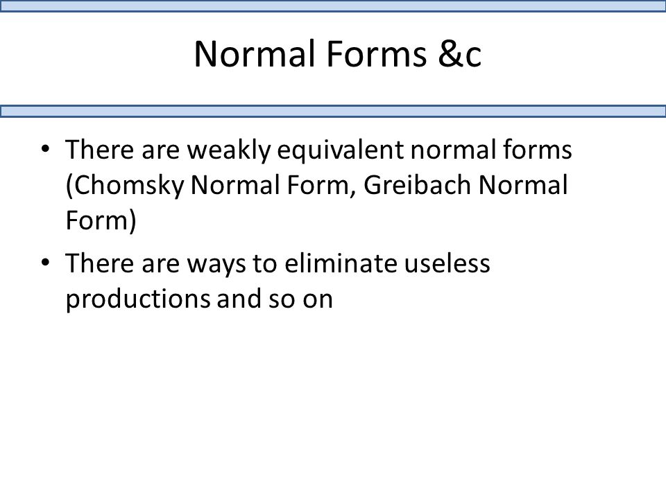 Normal Forms &c There are weakly equivalent normal forms (Chomsky Normal Form, Greibach Normal Form) There are ways to eliminate useless productions and so on